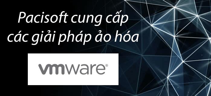 PACISOFT cung cấp các giải pháp VMware ảo hóa