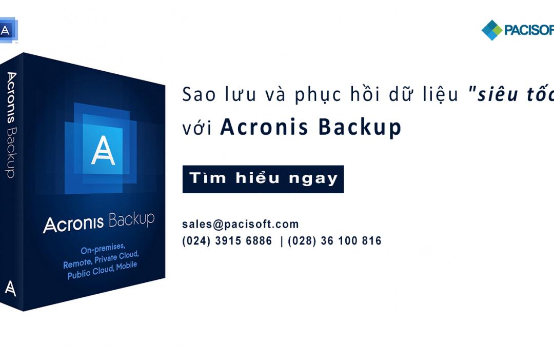 """Sao lưu và Phục hồi dữ liệu """"siêu tốc"""" với Acronis Backup"""